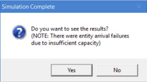 Simulation Complete, Do you want to see the results? (NOTE: There were entity arrival failures due to insufficient capacity)