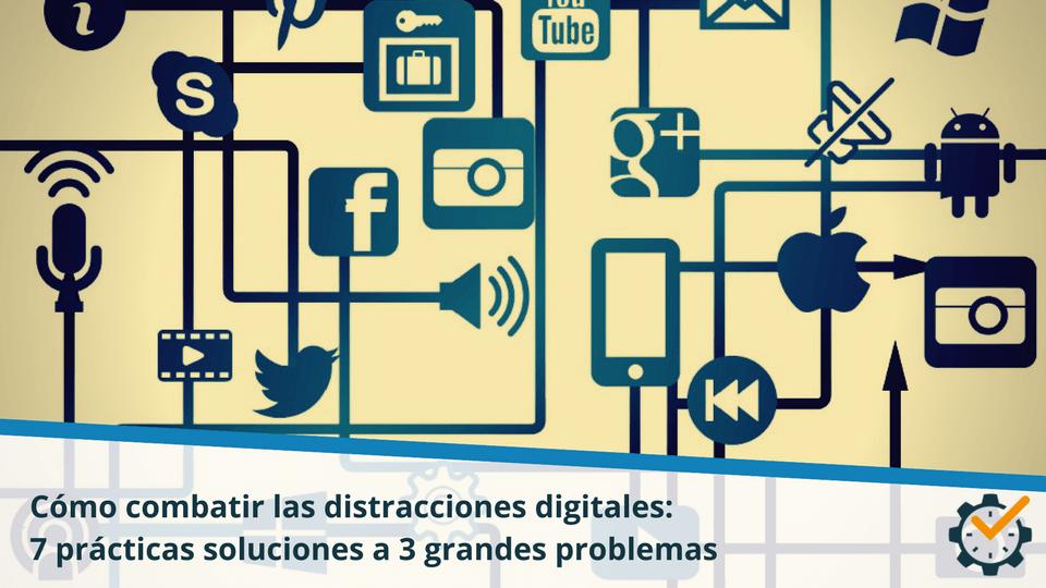 Cómo combatir las distracciones digitales: 7 prácticas soluciones a 3 grandes problemas