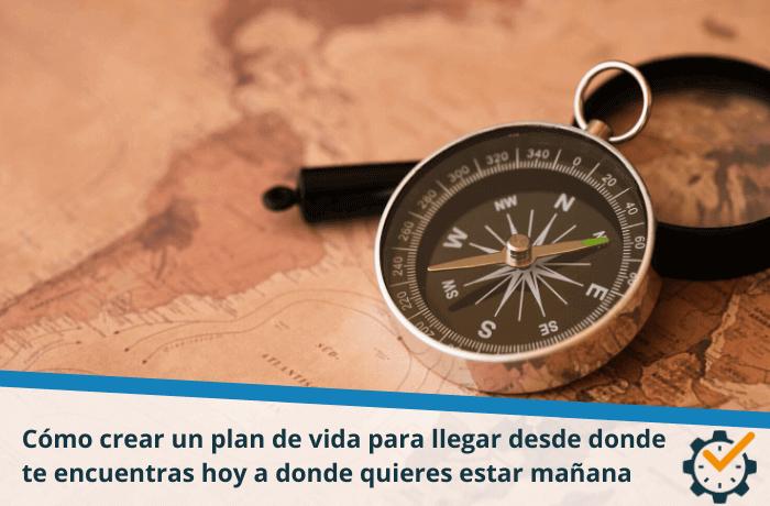 Cómo crear un plan de vida para llegar desde donde te encuentras hoy a donde quieres estar mañana