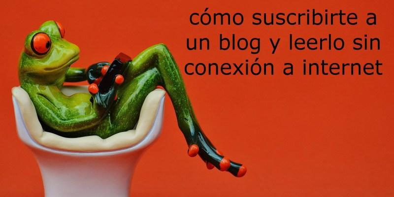 Cómo suscribirte a un blog y leer offline