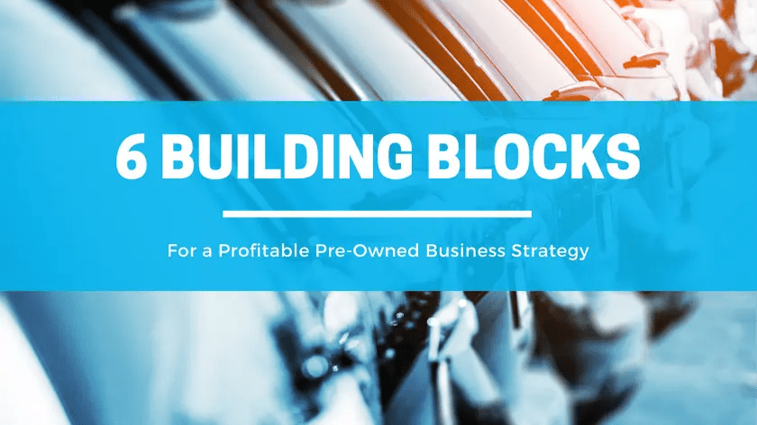 6 Building Blocks for a Profitable Pre-Owned Business Strategy