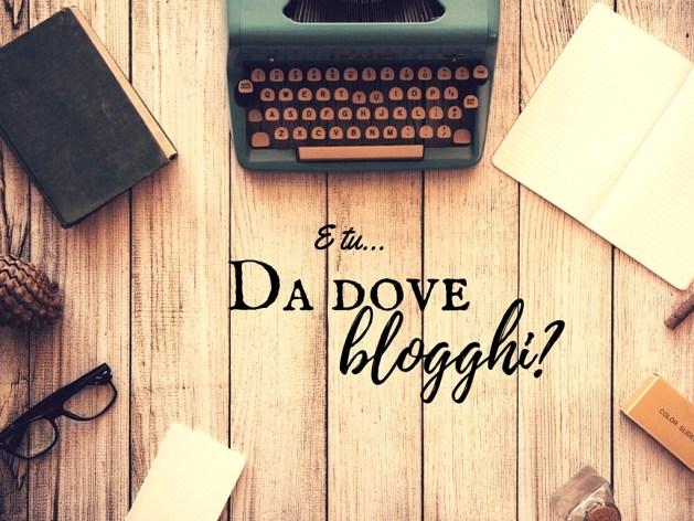 E tu da dove blogghi?