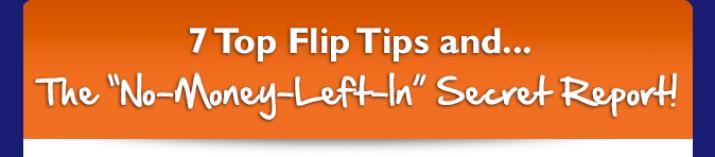 7 Top Flip Tips and...The No-Money-Left-In Secret Report