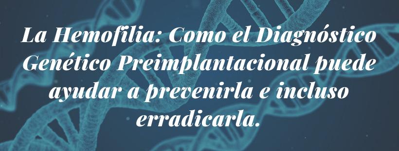 La Hemofilia: Como el Diagnóstico Genético Preimplantacional puede ayudar a prevenirla e incluso erradicarla