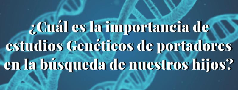 ¿CUÁL ES LA IMPORTANCIA DE ESTUDIOS GENÉTICOS DE PORTADORES EN LA BÚSQUEDA DE NUESTROS HIJOS?
