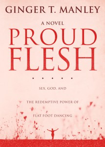 Proud Flesh is Ginger Manley's debut novel about the Trollop Triplets Sisterhood. With themes of sex, God, and the redemptive power of flat foot dancing, the lives of California-based celebrity sex therapist Dr. Carroll Murphy and Tennessee cousins Trixie and Peggy entwine for eight years as Trixie and Peggy invite and Carroll resists entry into a sisterhood that nurtures and sustains through many life issues familiar to women who grew up in the second half of the twentieth century. Through myriad messes and fixes, Carroll counsels the cousins all the time pushing away her own family baggage that eventually blindsides her during an epic meltdown on Mother's Day weekend, 2004.