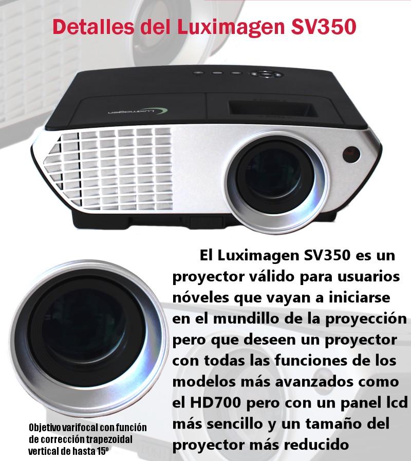 El luximagen SV350 es un proyector valido para usuarios noveles que vayan a iniciarse en el mundillo de la proyeccion pero que deseen un proyector con todas las funciones de los modelos mas avanzados como el hd700 pero con un panel lcd mas sencillo y un tamaño del proyector mas reducido