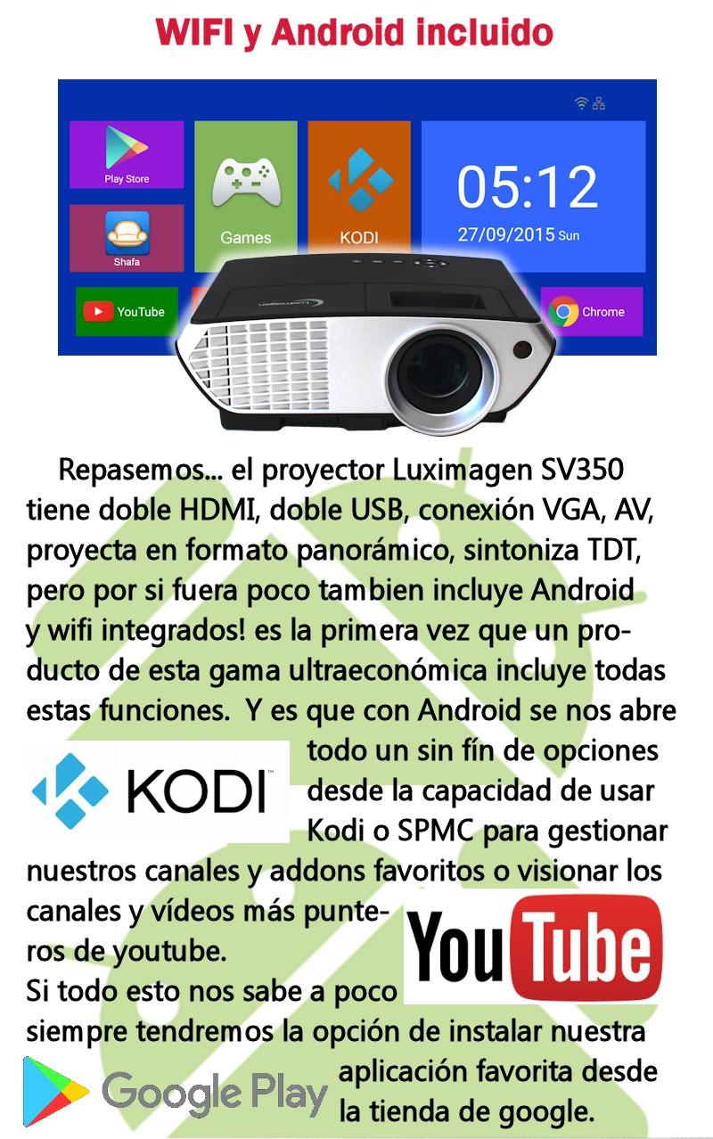 Repasemos... el proyector Luximagen SV350 tiene doble HDMI, doble USB, conexion VGA, AV, proyecta en formato panoramico, sintoniza TDT, pero por si fuera poco tambien incluye Android y wifi integrados! es la primera vez que un producto de esta gama ultraeconomica incluye todas estas funciones. Y es que con Android se nos abre todo un sin fin de opciones desde la capacidad de usar Kodi o SPMC para gestionar nuestros canales y addons favoritos o visionar los canales y videos mas punteros de youtube.