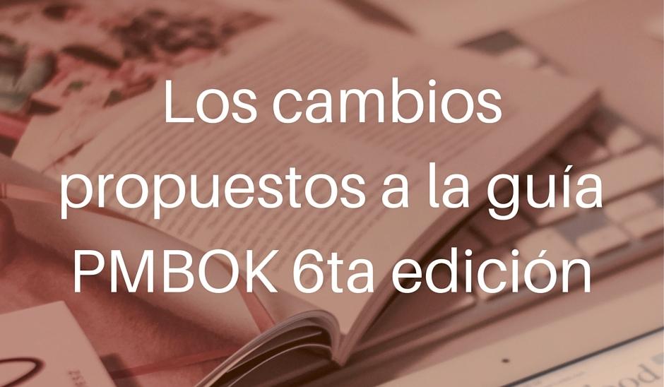 Los cambios propuestos a la guía PMBOK 6ta edición