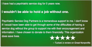 I have had a psychiatric service dog for 5 years now. I wouldn't be able to hold a job without one. Psychiatric Service Dog Partners is a tremendous support to me. I don't know if I would have been able to get through some of the difficulties of having a service dog without the group to support me with their encouragement and information. I have chosen to donate to them financially. This organization does save lives. –TuckerL's review on Great Nonprofits