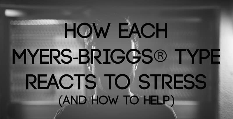 How Each Myers-Briggs® Type Reacts to Stress (and How to Help!)