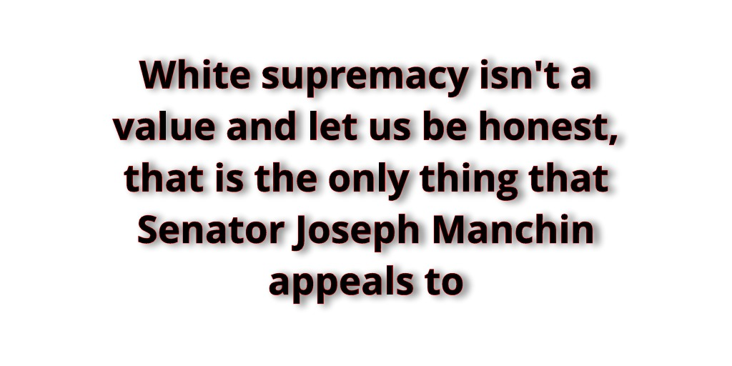 White supremacy isn't a value and let us be honest, that is the only thing that Senator Joseph Manchin appeals to