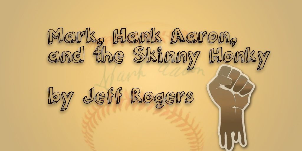 Mark, Hank Aaron, and the Skinny Honky by Jeff Rogers