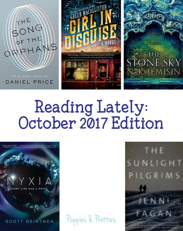Reading Lately October 2017 Edition. Book reviews of: The Song of Orphans by Daniel Price; Girl in Disguise by Greer Macallister; The Stone Sky by N.k. Jemisin; Nyxia by Scott Reintgen; The Sunlight Pilgrims by Jenni Fagan | Puppies & Pretties