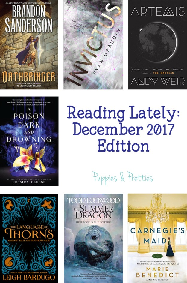 Reading Lately: December 2017 Edition. Book reviews of Oathbringer by Brandon Sanderson, Invictus by Ryan Graudin, Artemis by Andy Weir, A Poison Dark and Drowning by Jessica Cluess, The Language of Thorns: Midnight Tales and Dangerous Magic by Leigh Bardugo, The Summer Dragon by Todd Lockwood, Carnegie's Maid by Marie Benedict | Puppies & Pretties
