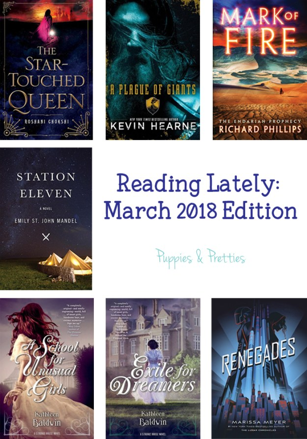 Reading Lately March 2018 Edition: Book reviews of The Star-Touched Queen by Roshani Chokshi; A Plague of Giants by Kevin Hearne; Mark of Fire by Richard Phillips; Station Eleven by Emily St. John Mandel; A School for Unusual Girls by Kathleen Baldwin; Exile for Dreamers by Kathleen Baldwin; Renegades by Marissa Meyer | Puppies & Pretties