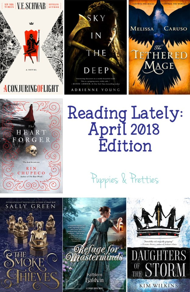 Reading Lately: April 2018 Edition. Book reviews of The Smoke Thieves by Sally Green; The Heart Forger by Rin Chupeco; Sky in the Deep by Adrienne Young; A Conjuring of Light by V.E. Schwab; The Tethered Mage by Melissa Caruso; Daughters of the Storm by Kim Wilkins; Refuge for Masterminds by Kathleen Baldwin | Puppies & Pretties