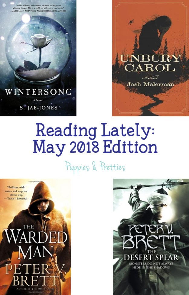 Reading Lately: May 2018 Edition | Book reviews of Wintersong by S. Jae-Jones; Unbury Carol by Josh Malerman; The Warded Man by Peter V. Brett; The Desert Spear by Peter V. Brett | Puppies & Pretties