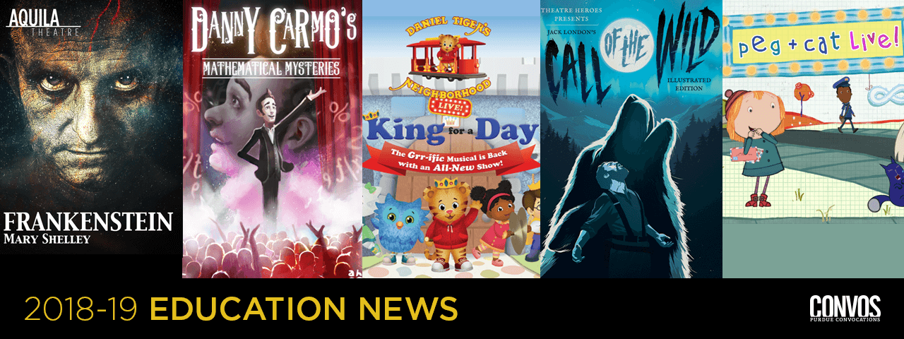 2018-19 Education performances: Frankenstein, Danny Carmo's Mathematical Mysteries, Daniel Tiger's Neighborhood Live!, Call of the Wild, Peg + Cat Live!