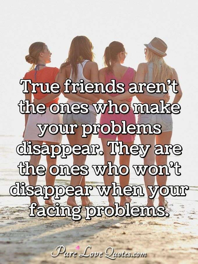 True friends aren't the ones who make your problems disappear. They are the ones who won't disappear when your facing problems.