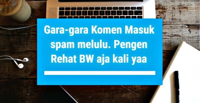 Gara-gara Komen Masuk spam melulu, Pengen Rehat BW aja kali yaa