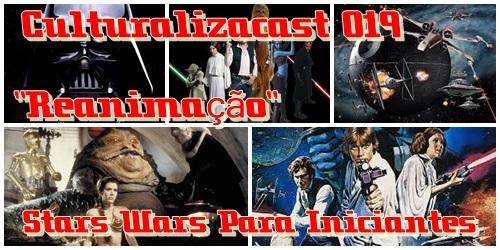"""Podcast Culturalizacast 019 """"Reanimação"""" Star Wars Para Iniciantes"""