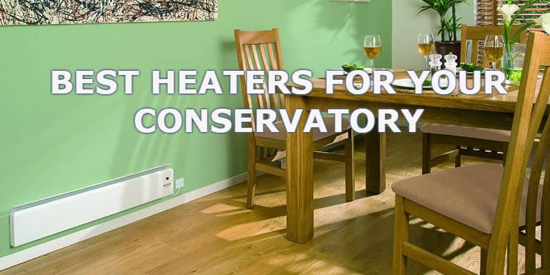 Top 6 Best Heaters For a Conservatory - Comparisons & Detailed Reviews