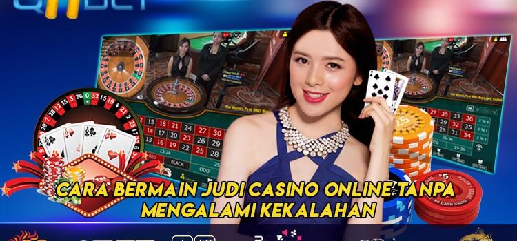 Cara Bermain Judi Casino Online Tanpa Mengalami Kekalahan