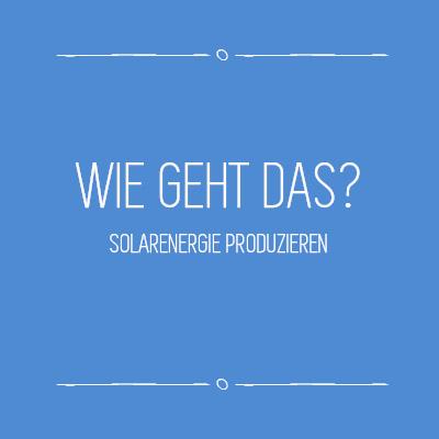 Wie geht das - Solarenergie produzieren