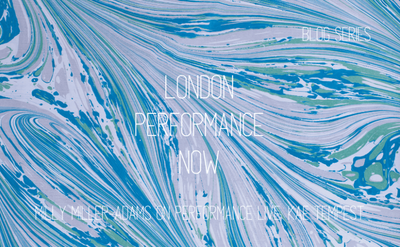 London Performance Now: Milly Miller-Adams on Performance Live: Kae Tempest