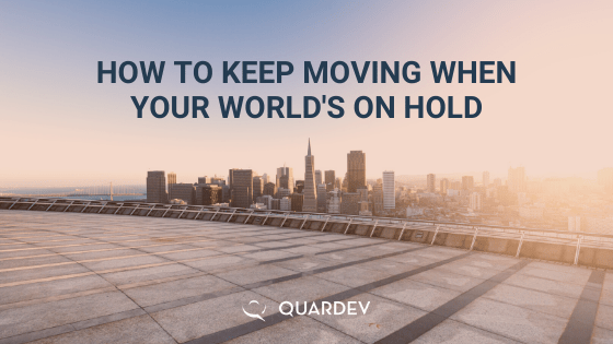 HOW TO KEEP MOVING WHEN YOUR WORLD'S ON HOLD
