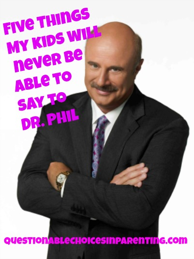 Five things my kids will never be able to say to Dr  Phil