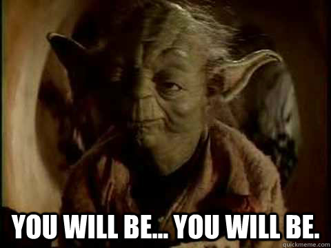 Yoda: You will be.... You will be.