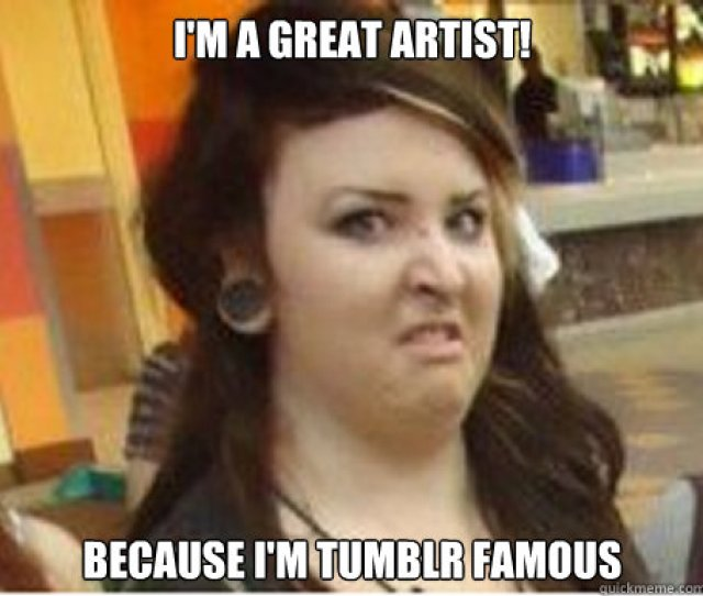 Im A Great Artist Because Im Tumblr Famous