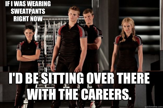 If I Was Wearing Sweatpants Right Now Id Be Sitting Over There With The Careers Hunger Games