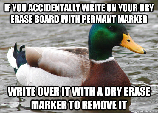 IF YOU ACCIDENTALLY WRITE ON YOUR DRY ERASE BOARD WITH PERMANT MARKER WRITE OVER IT WITH A DRY ERASE MARKER TO REMOVE IT  Actual Advice Mallard