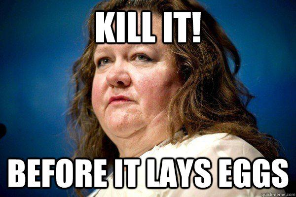 Kill it before it lays eggs