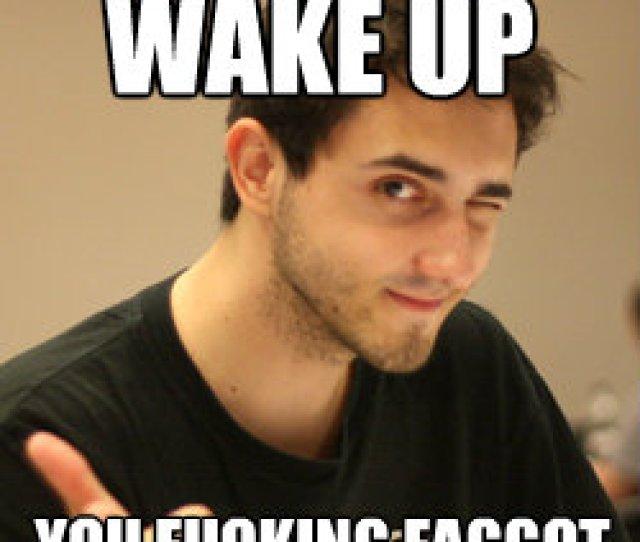 Wake Up You Fucking Faggot