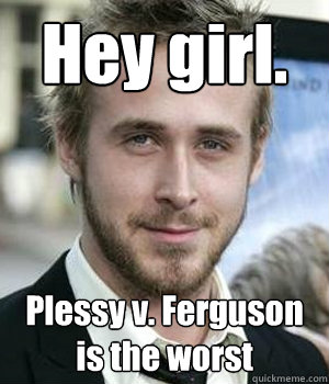 Hey Girl Plessy V Ferguson Is The Worst Ryan Gosling Quickmeme