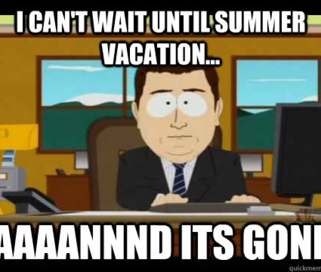 I Cant Wait Until Summer Vacation Aaaannnd Its Gone