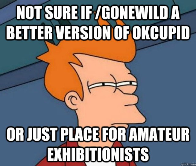Not Sure If Gonewild A Better Version Of Okcupid Or Just Place For Amateur Exhibitionists