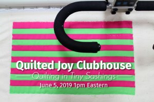 """""""Quilted Joy Clubhouse Quilting in Tiny Sashings June 5, 2019 1pm Eastern"""""""