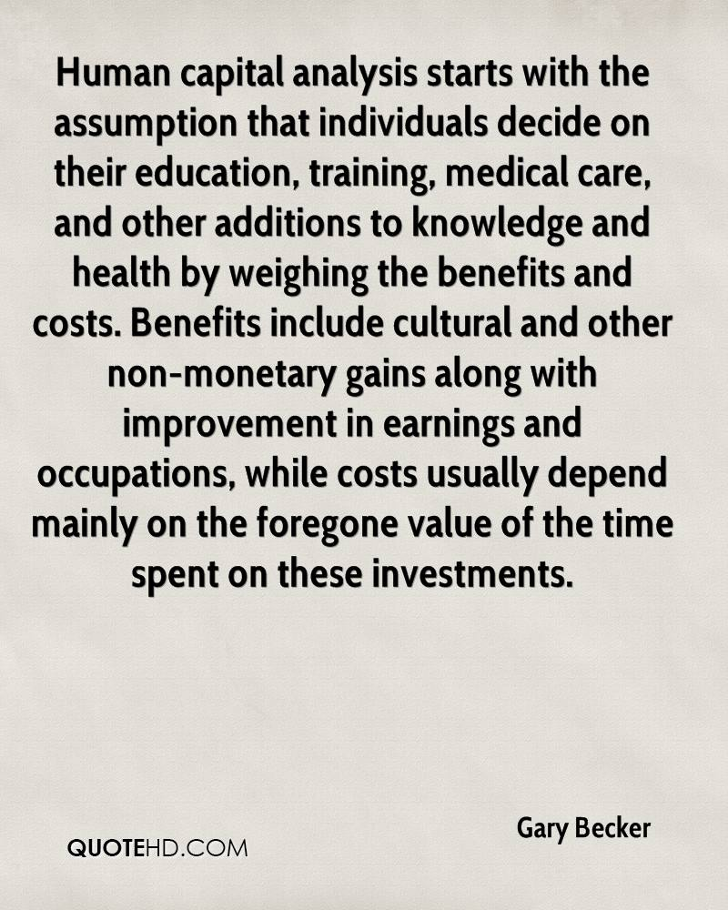 Human capital analysis starts with the assumption that individuals decide on their education, training, medical care, and other additions to knowledge and health by weighing the benefits and costs. Benefits include cultural and other non-monetary gains along with improvement in earnings and occupations, while costs usually depend mainly on the foregone value of the time spent on these investments.