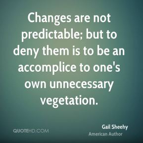 Image result for Changes are not only possible and predictable, but to deny them is to be an accomplice to one's own unnecessary vegetation.