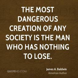 Image result for The most dangerous creation of any society is the man who has nothing to lose.