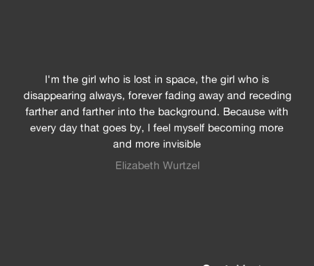 Because With Every Day That Goes By I Feel Myself Becoming More And More Invisible Elizabeth Wurtzel