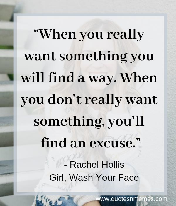 """When you really want something you will find a way. When you don't really want something, you'll find an excuse."""