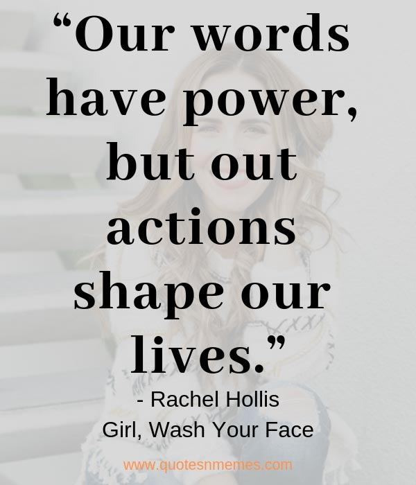 """Our words have power, but out actions shape our lives."""