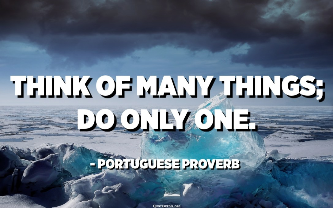 Think of many things; do only one. - Portuguese Proverb