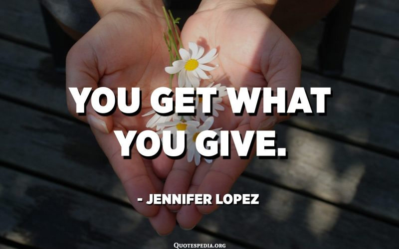 You get what you give. - Jennifer Lopez